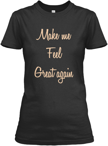Make Me Feel Great Again Black T-Shirt Front