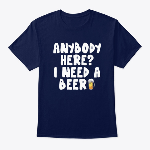 Anybody Here I Need A Beer Funny Bar Tee Navy T-Shirt Front