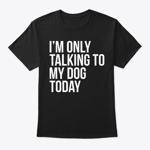I'm Only Talking To My Dog Today Black T-Shirt Front