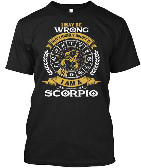 I May Be Wrong But I Highly Doubt It I Am A Scorpio Black T-Shirt Front