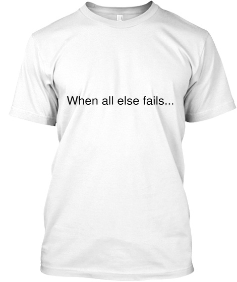 When All Else Fails... White T-Shirt Front