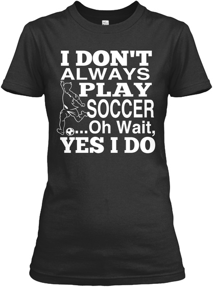 I Dont Always Play Soccer Oh Waityes I Do Black Women's T-Shirt Front