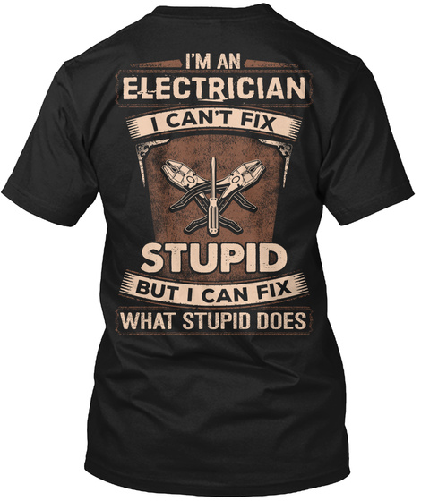I'm An Electrician I Can't Fix Stupid But I Can Fix What Stupid Does Black T-Shirt Back