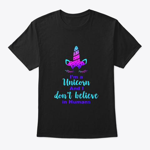Im A Unicorn And I Dont Believe In Black T-Shirt Front