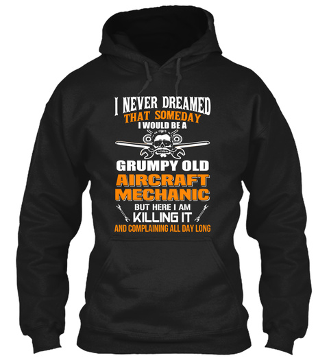 I Never Dreamed That Someday I Would Be A Grumpy Old Aircraft Mechanic But Here I Am Killing It And Complaining All... Black T-Shirt Front