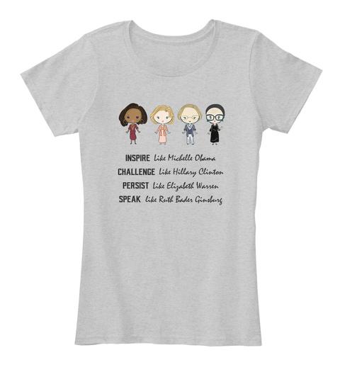 Inspire Like Michelle Obama Challenge Like Hillary Clinton Persist Like Elizabeth Warren Speak Like Ruth Bader Ginsburg Light Heather Grey T-Shirt Front