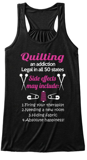 Quilting An Addiction Legal In All 50 States Side Effects May Include 1. Firing Your Therapise 2.Needing A New Room... Black T-Shirt Front