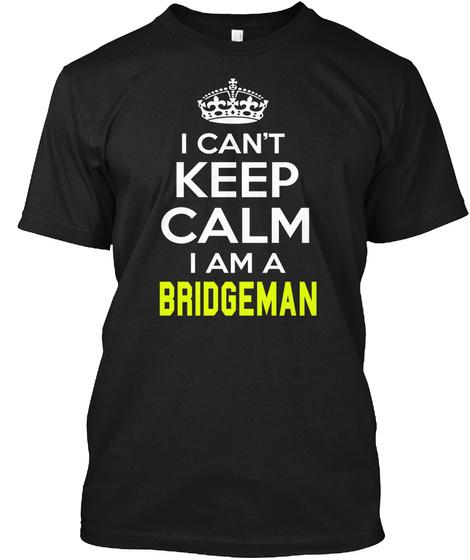 I Can't Keep Calm I Am A Bridgeman Black T-Shirt Front