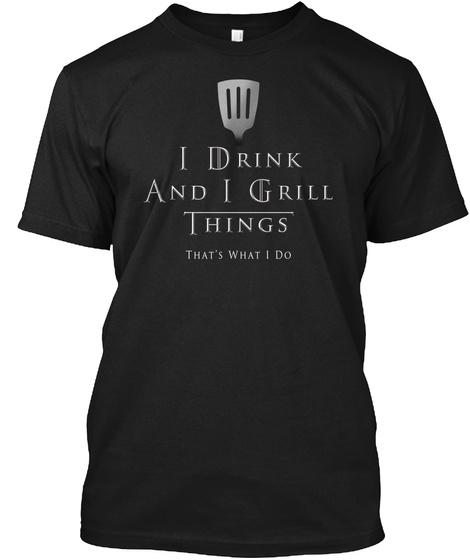 I Drink And I Grill Things Thas What I Do Black T-Shirt Front