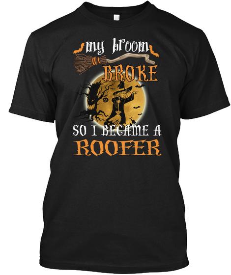 My Broom Broke So I Became A Roofer Black T-Shirt Front