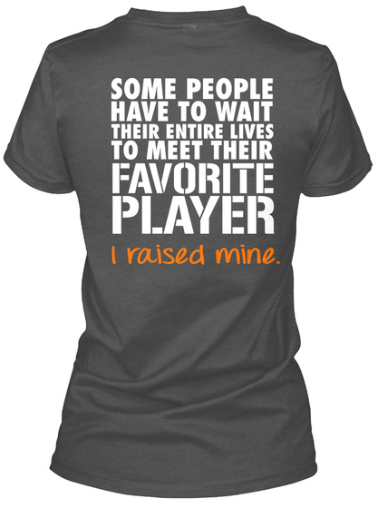 Some People Have To Wait Their Entire Lives To Meet Their Favorite Player I Raised Mine Charcoal Women's T-Shirt Back