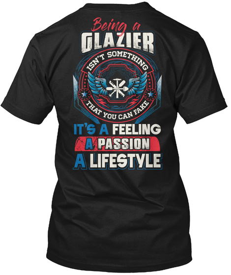Being A Glazier Isn't Something That You Can Fake It's A Feeling A Passion A Lifestyle Black T-Shirt Back