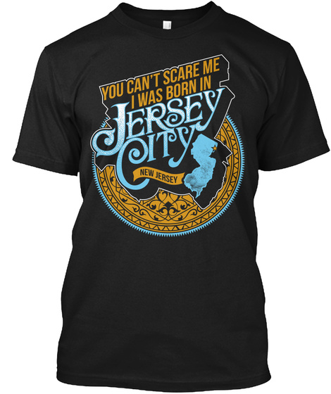You Cant Scare Me I Was Born In Jersey City New Jersey Black T-Shirt Front