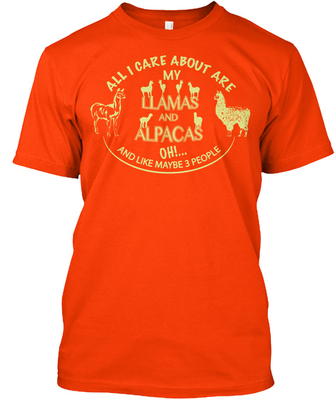All I Care About Are My Llamas And Alpacas Oh!... And Like Maybe 3 People Orange T-Shirt Front