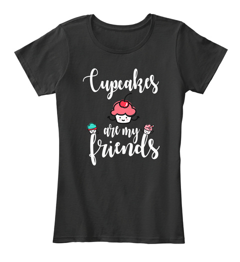 Cupcakes Are My Friends Cupcake Lovers Black T-Shirt Front