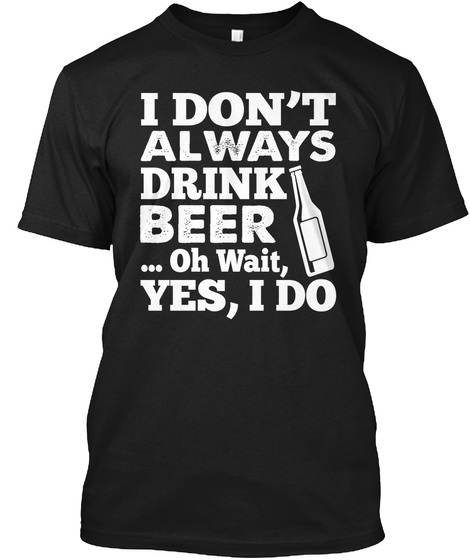 I Dont Always Drink Beer... Oh Wait Yes I Do Black T-Shirt Front