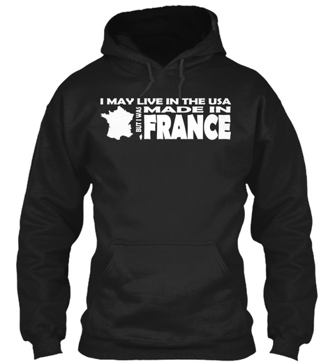 I May Live In The Usa But I Was Made In France Black Sweatshirt Front