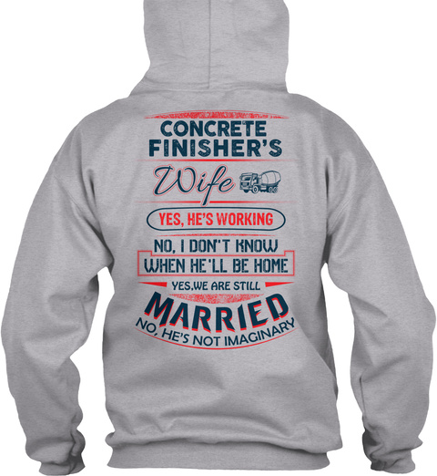 Concrete Finisher's Wife Yes He's Working No I Don't Know When He'll Be Home Yes We Are Still Married No He's Not... Sport Grey T-Shirt Back