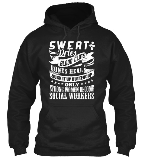 Sweat Dries Blood Clots Bones Heal Suck It Up Buttercup Only Strong Women Become Social Workers Black T-Shirt Front
