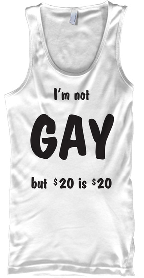 079fe1f3970cfe I'm Not Gay But $20 Is $20 Men's Tanktop - I'm not GAY but $20 is ...