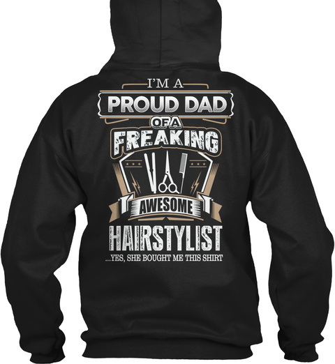 I'm A Proud Dad Of A Freaking Awesome Hairstylist Yes, She Bought Me This Shirt Black T-Shirt Back