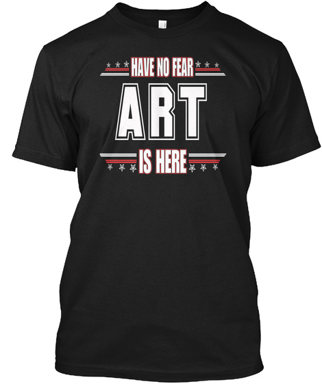 Have No Fear Art Is Here Black T-Shirt Front