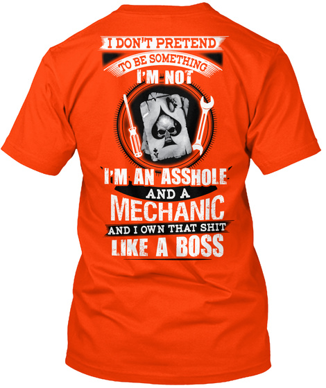I Don't Pretend To Be Something I'm Not I'm An Asshole And A Mechanic And I Own That Shit Like A Boss Orange T-Shirt Back