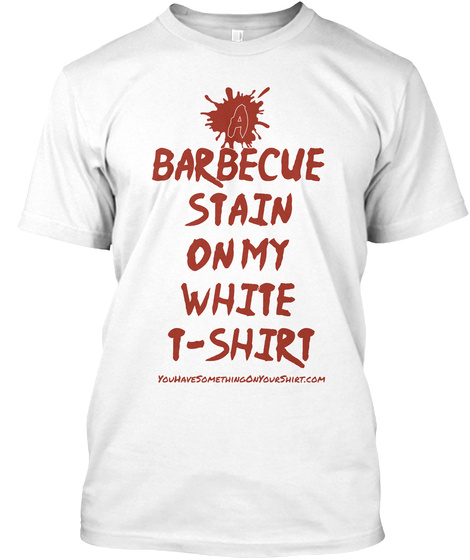 A Barbecue Stain On My White T Shirt Youhavesomethingonyourshirt.Com White Camiseta Front