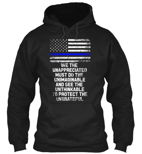 We The Unappreciated Must Do The Unimaginable And See The Unthinkable To Protect The Ungrateful Black T-Shirt Front