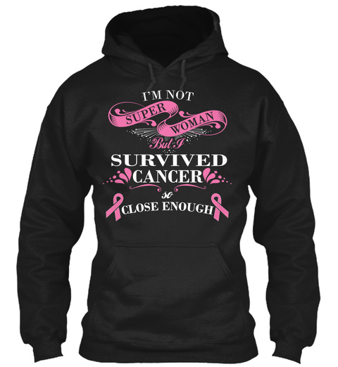 I'm Not Super Woman But I Survived Cancer So Close Enough  Black Felpa Front