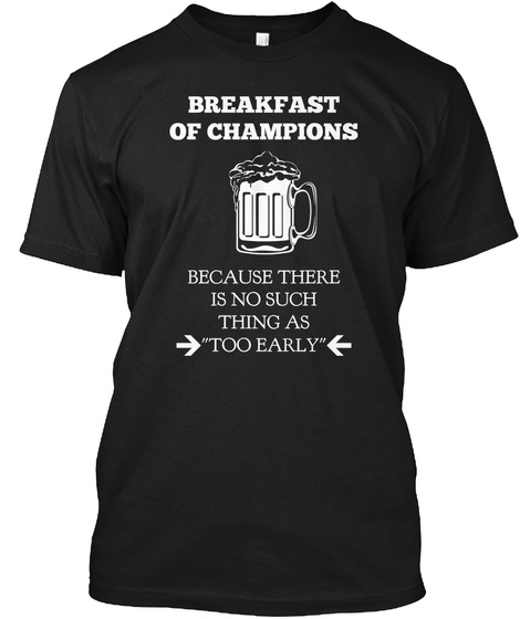 137616b78 Breakfast Of Champions Because There Is No Such Thing As Too Early Black T- Shirt