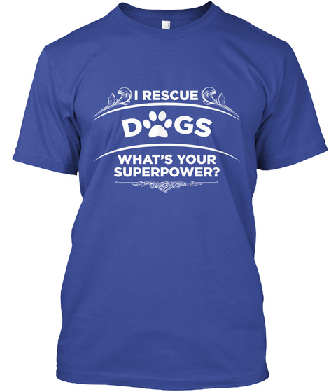 I Rescue Dogs Whats Your Superpower? Deep Royal T-Shirt Front
