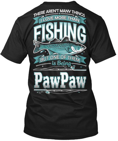 There Aren't Many Things I Love More Than Fishing But One Of Them Is Being Paw Paw Black T-Shirt Back