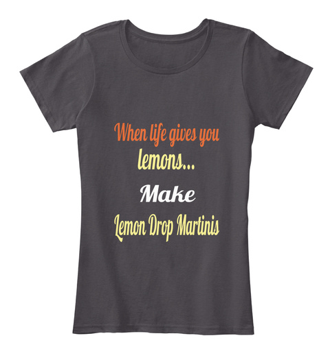 When Life Gives You Lemons... Make Lemon Drop Martinis Heathered Charcoal  Women's T-Shirt Front