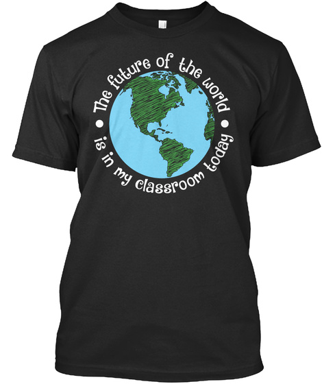 The Future Of The World Is In My Classroom Today Black T-Shirt Front