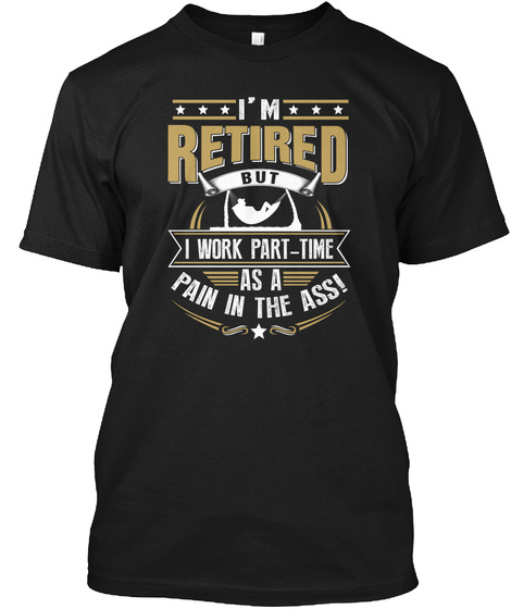 I'm Retired But I Work Part Time As A Pain In The Ass! Black T-Shirt Front