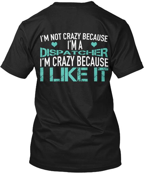 I'm Not Crazy Because I'm A Dispatcher I'm Crazy Because I Like It Black T-Shirt Back