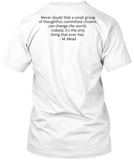 Never Doubt That A Small Group Of Thoughtful, Committed Citizens  Can Change The World;  Indeed, It's The Only Thing... White T-Shirt Back