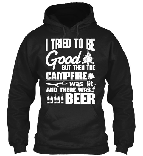 I Tried To Be Good But Then The Campfire Was Lit And There Was Beer Black Sweatshirt Front
