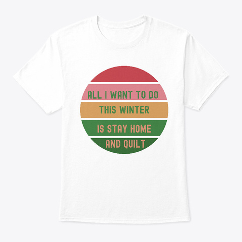 All I Want To Do Is Stay Home And Quilt White T-Shirt Front