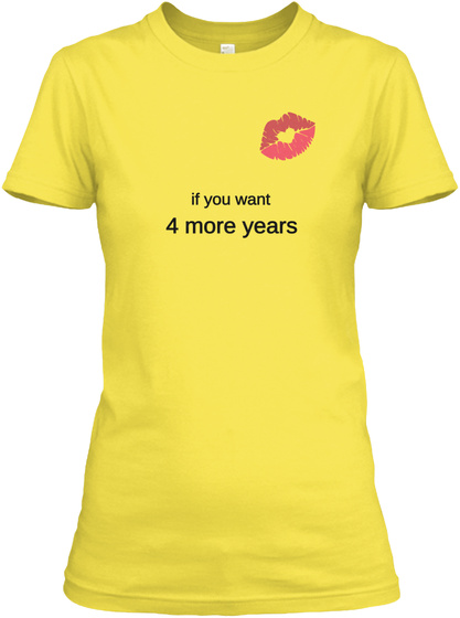 If You Want 4 More Years Vibrant Yellow T-Shirt Front