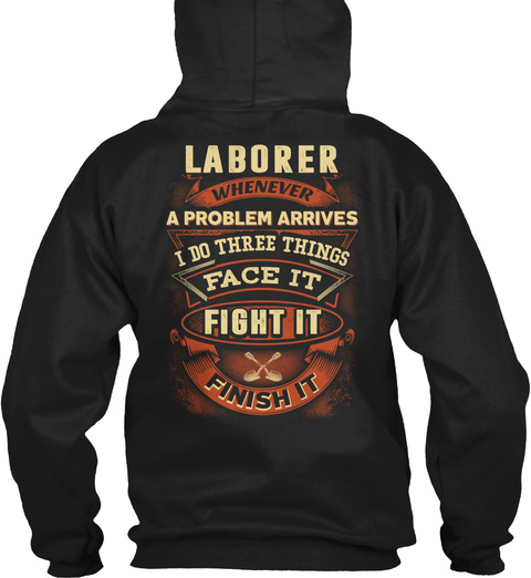 Laborer Whenever A Problem Arrives I Do Three Things Face It Fight It Finish It Black T-Shirt Back