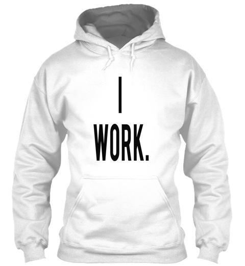 I Work. White T-Shirt Front