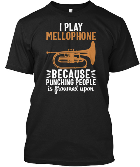 I Play Mellophone Because Punching People Is Frowned Upon Black T-Shirt Front