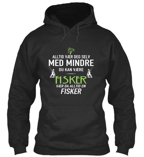 Alltid Vary Deg Selv Med Mindre Du Kan Vaere Fisker Vaer Da Alltid En Fisker Jet Black T-Shirt Front
