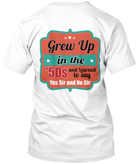 Grew Up In The '50 S And Learned To Say Yes Sir And No Sir White T-Shirt Back