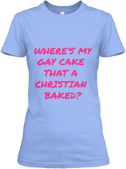 Where's My Gay Cake  That A  Christian  Baked? Light Blue T-Shirt Front