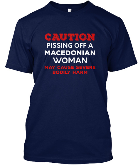 Caution Pissing Off A Macedonian Woman May Cause Severe Bodily Harm Navy T-Shirt Front