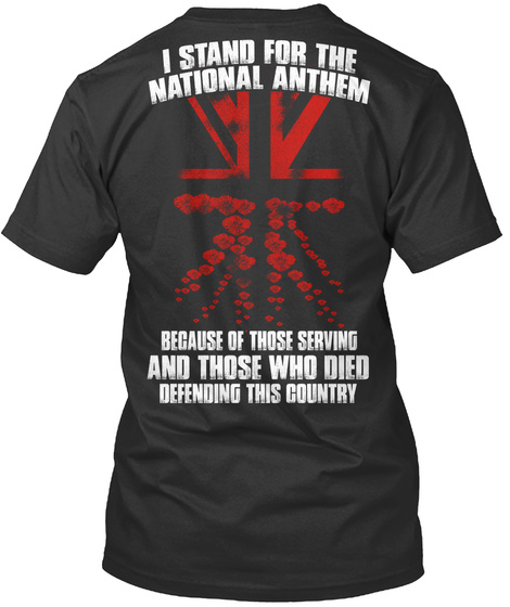 I Stand For The National Anthem Because Of Those Serving And Those Who Died Defending This Country Black T-Shirt Back
