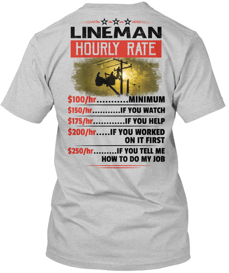 Lineman Hourly Rate $100/Hr Minimum $150/Hr If You Watch $175/Hr If You Help $200/Hr If You Worked On It First... Light Steel T-Shirt Back